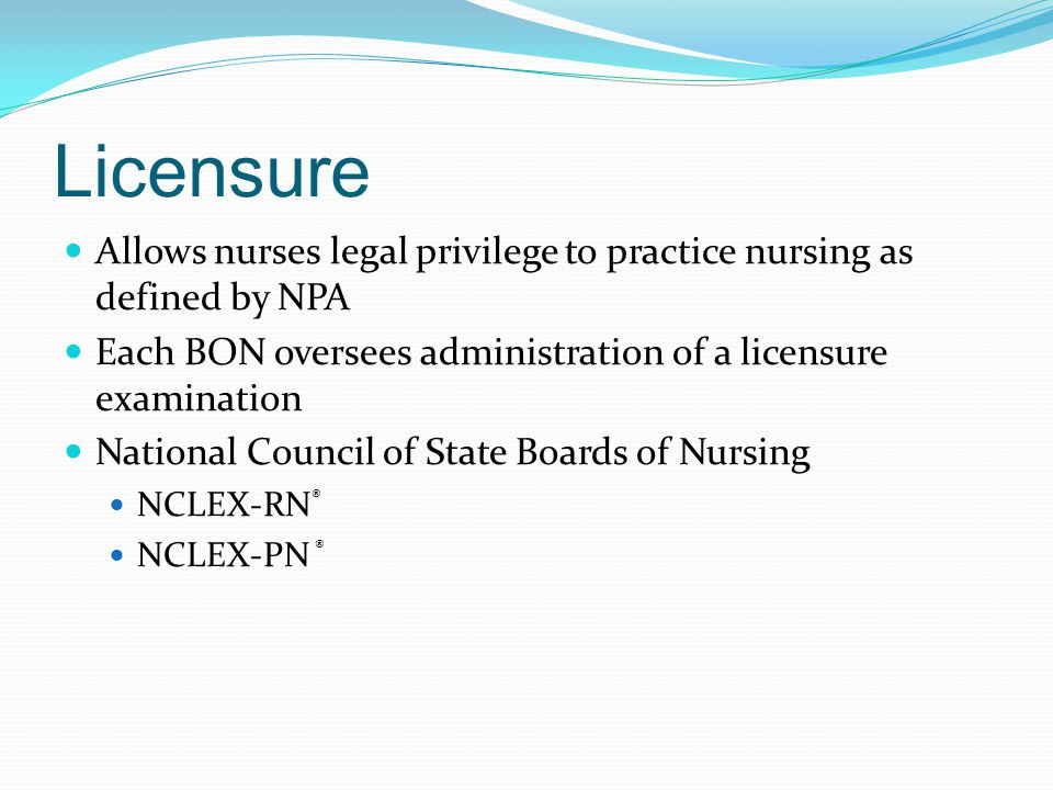 Licensure Allows nurses legal privilege to practice nursing as defined by NPA Each BON oversees administration of a licensure examination National Council of State Boards of Nursing NCLEX-RN ® NCLEX-PN ®
