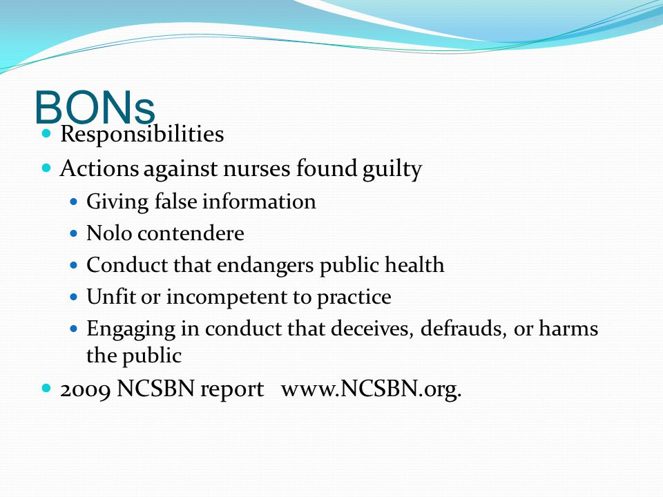 BONs Responsibilities Actions against nurses found guilty Giving false information Nolo contendere Conduct that endangers public health Unfit or incompetent to practice Engaging in conduct that deceives, defrauds, or harms the public 2009 NCSBN report www.NCSBN.org.