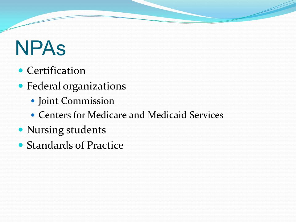 NPAs Certification Federal organizations Joint Commission Centers for Medicare and Medicaid Services Nursing students Standards of Practice