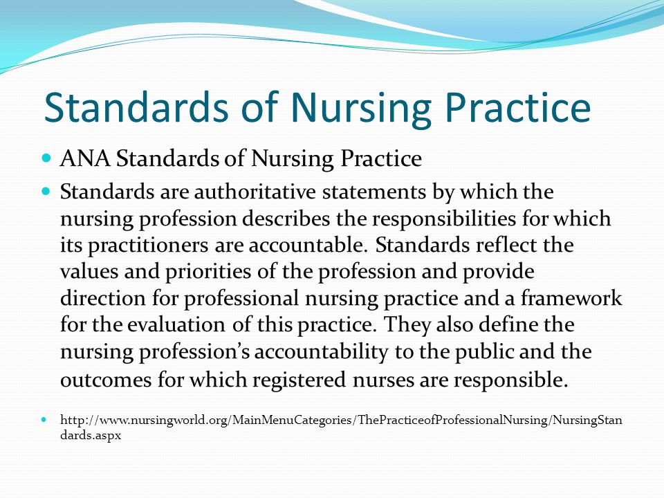 Standards of Nursing Practice ANA Standards of Nursing Practice Standards are authoritative statements by which the nursing profession describes the responsibilities for which its practitioners are accountable.