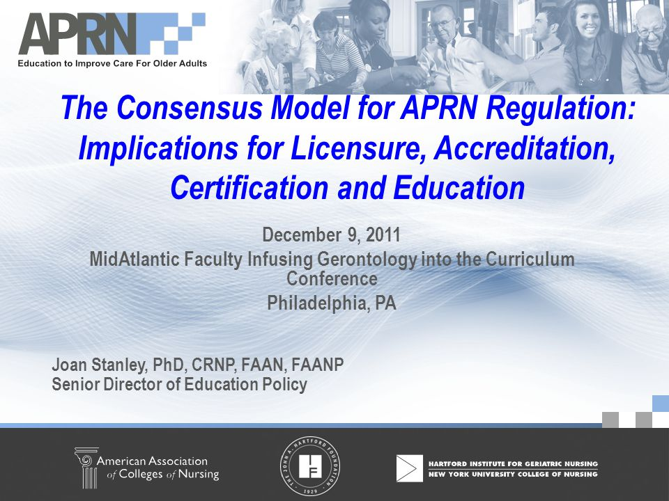 American Association of Colleges of Nursing ©2010 – All Rights Reserved The Consensus Model for APRN Regulation: Implications for Licensure, Accreditation, Certification and Education December 9, 2011 MidAtlantic Faculty Infusing Gerontology into the Curriculum Conference Philadelphia, PA Joan Stanley, PhD, CRNP, FAAN, FAANP Senior Director of Education Policy