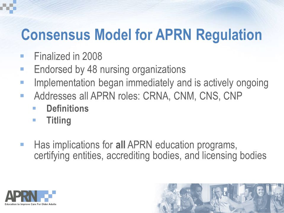 Consensus Model for APRN Regulation  Finalized in 2008  Endorsed by 48 nursing organizations  Implementation began immediately and is actively ongo