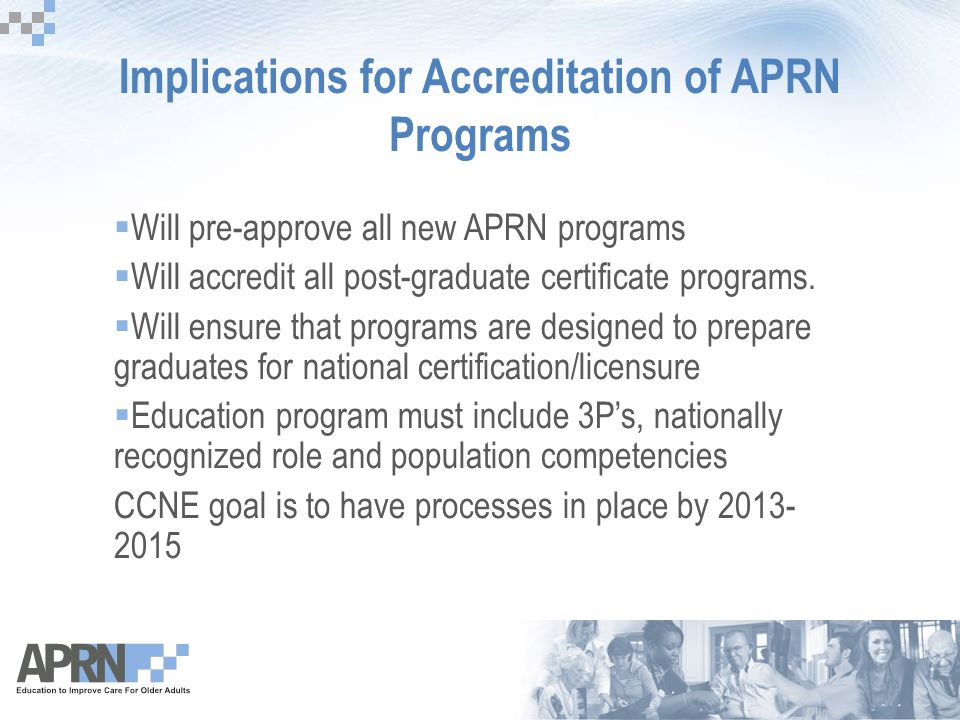 Implications for Accreditation of APRN Programs  Will pre-approve all new APRN programs  Will accredit all post-graduate certificate programs.  Wil
