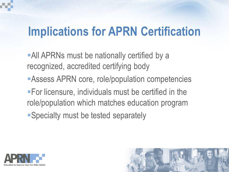 Implications for APRN Certification  All APRNs must be nationally certified by a recognized, accredited certifying body  Assess APRN core, role/population competencies  For licensure, individuals must be certified in the role/population which matches education program  Specialty must be tested separately
