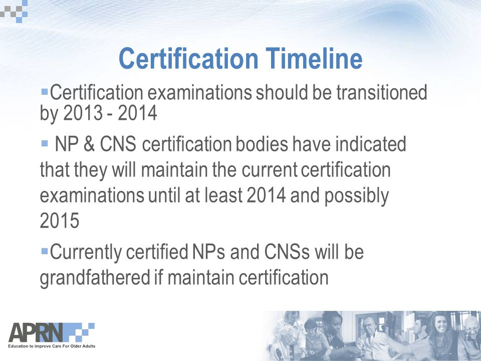 Certification Timeline  Certification examinations should be transitioned by 2013 - 2014  NP & CNS certification bodies have indicated that they wil