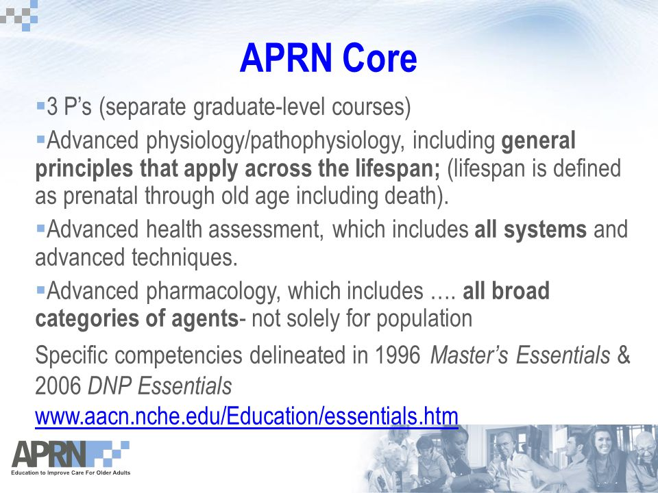APRN Core  3 P's (separate graduate-level courses)  Advanced physiology/pathophysiology, including general principles that apply across the lifespan; (lifespan is defined as prenatal through old age including death).