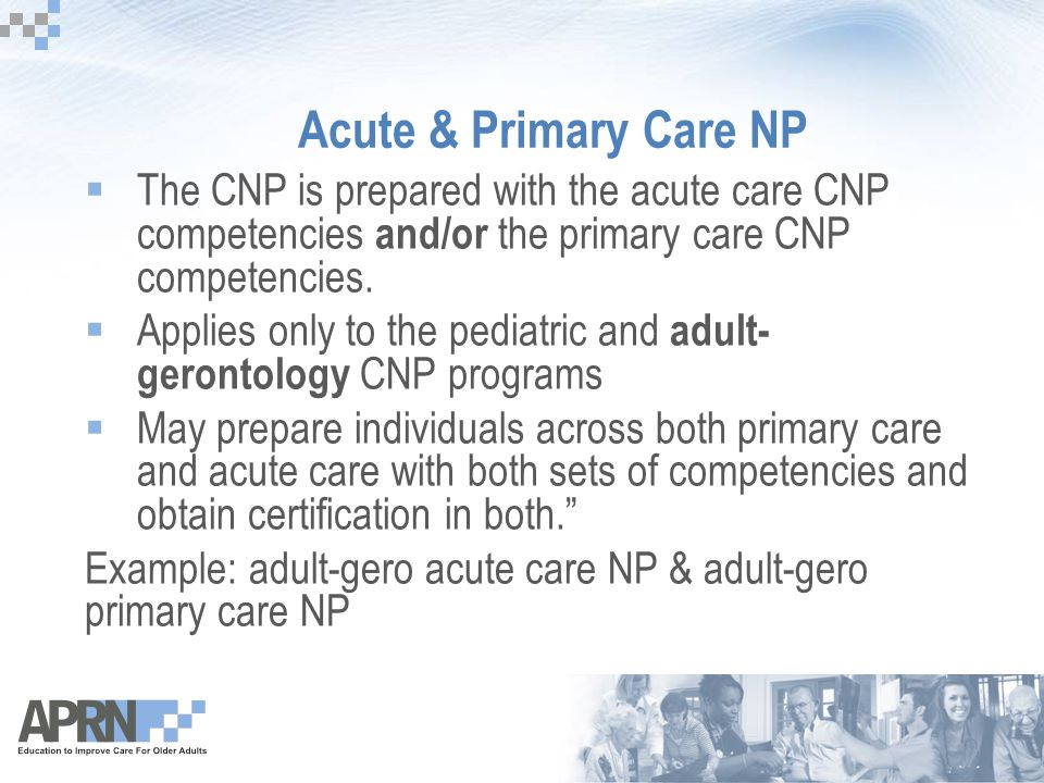 Acute & Primary Care NP  The CNP is prepared with the acute care CNP competencies and/or the primary care CNP competencies.