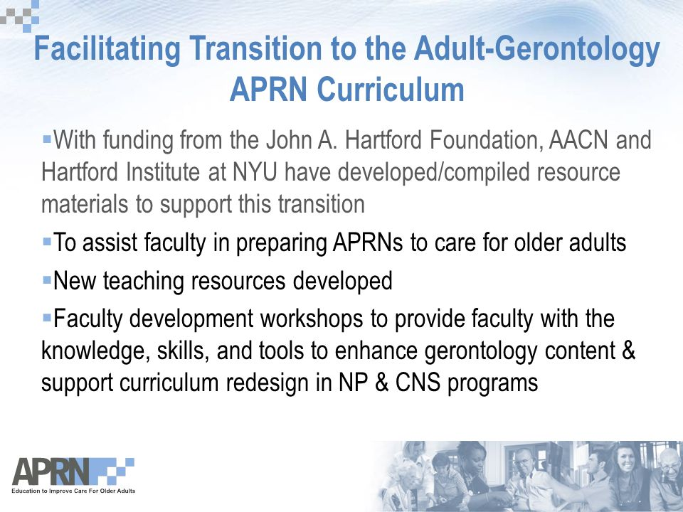 Facilitating Transition to the Adult-Gerontology APRN Curriculum  With funding from the John A. Hartford Foundation, AACN and Hartford Institute at N