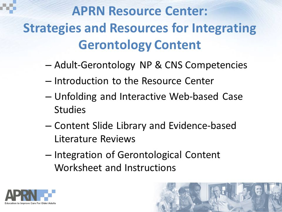 APRN Resource Center: Strategies and Resources for Integrating Gerontology Content – Adult-Gerontology NP & CNS Competencies – Introduction to the Resource Center – Unfolding and Interactive Web-based Case Studies – Content Slide Library and Evidence-based Literature Reviews – Integration of Gerontological Content Worksheet and Instructions