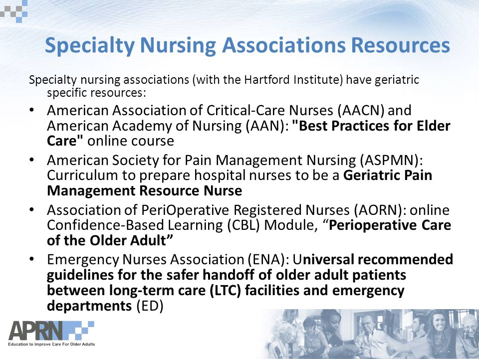 Specialty Nursing Associations Resources Specialty nursing associations (with the Hartford Institute) have geriatric specific resources: American Association of Critical-Care Nurses (AACN) and American Academy of Nursing (AAN): Best Practices for Elder Care online course American Society for Pain Management Nursing (ASPMN): Curriculum to prepare hospital nurses to be a Geriatric Pain Management Resource Nurse Association of PeriOperative Registered Nurses (AORN): online Confidence-Based Learning (CBL) Module, Perioperative Care of the Older Adult Emergency Nurses Association (ENA): Universal recommended guidelines for the safer handoff of older adult patients between long-term care (LTC) facilities and emergency departments (ED)