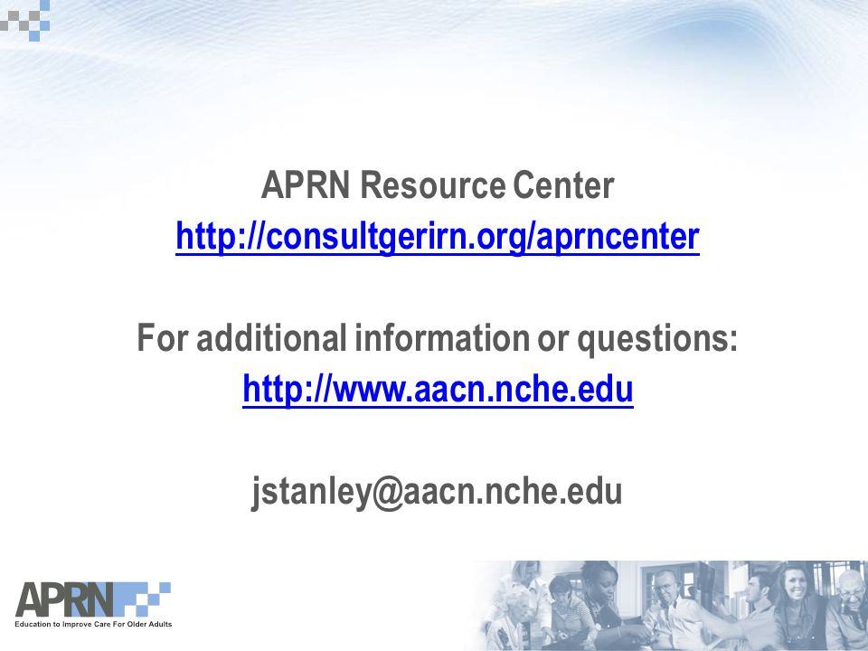 APRN Resource Center http://consultgerirn.org/aprncenter For additional information or questions: http://www.aacn.nche.edu jstanley@aacn.nche.edu