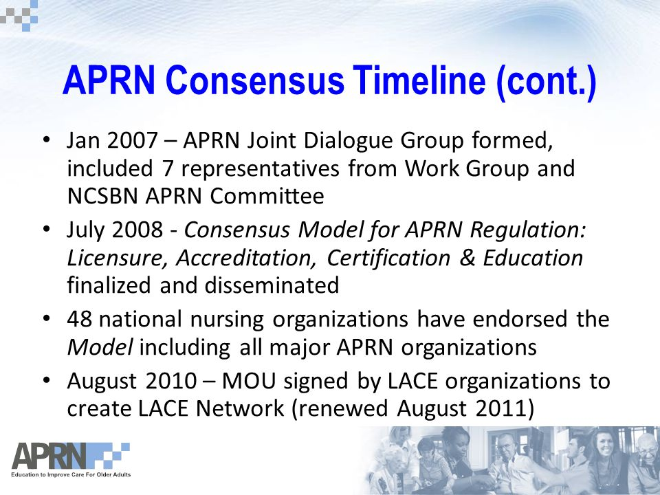 APRN Consensus Timeline (cont.) Jan 2007 – APRN Joint Dialogue Group formed, included 7 representatives from Work Group and NCSBN APRN Committee July 2008 - Consensus Model for APRN Regulation: Licensure, Accreditation, Certification & Education finalized and disseminated 48 national nursing organizations have endorsed the Model including all major APRN organizations August 2010 – MOU signed by LACE organizations to create LACE Network (renewed August 2011)
