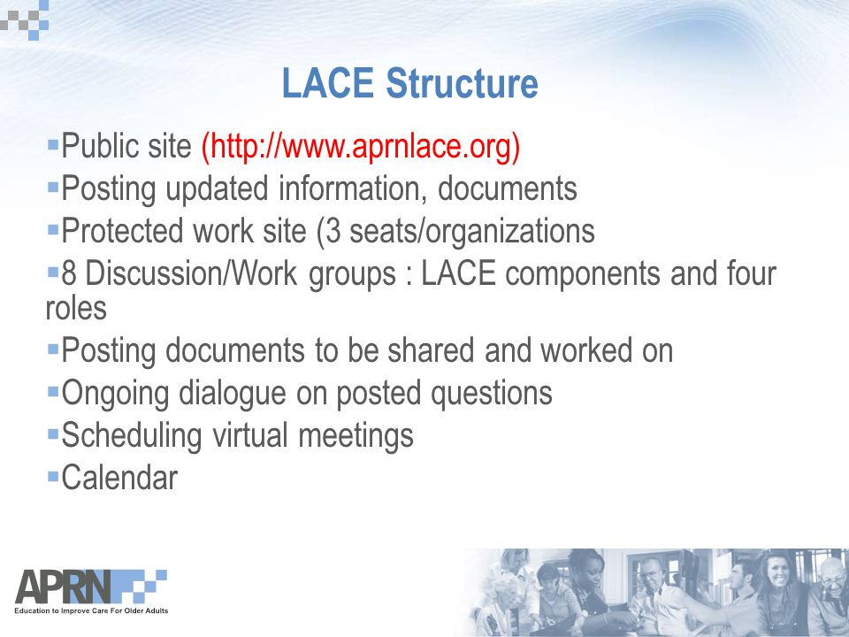 LACE Structure  Public site (http://www.aprnlace.org)  Posting updated information, documents  Protected work site (3 seats/organizations  8 Discussion/Work groups : LACE components and four roles  Posting documents to be shared and worked on  Ongoing dialogue on posted questions  Scheduling virtual meetings  Calendar