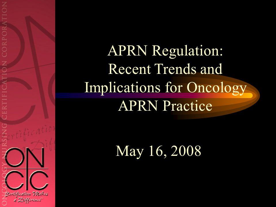 May 16, 2008 APRN Regulation: Recent Trends and Implications for Oncology APRN Practice