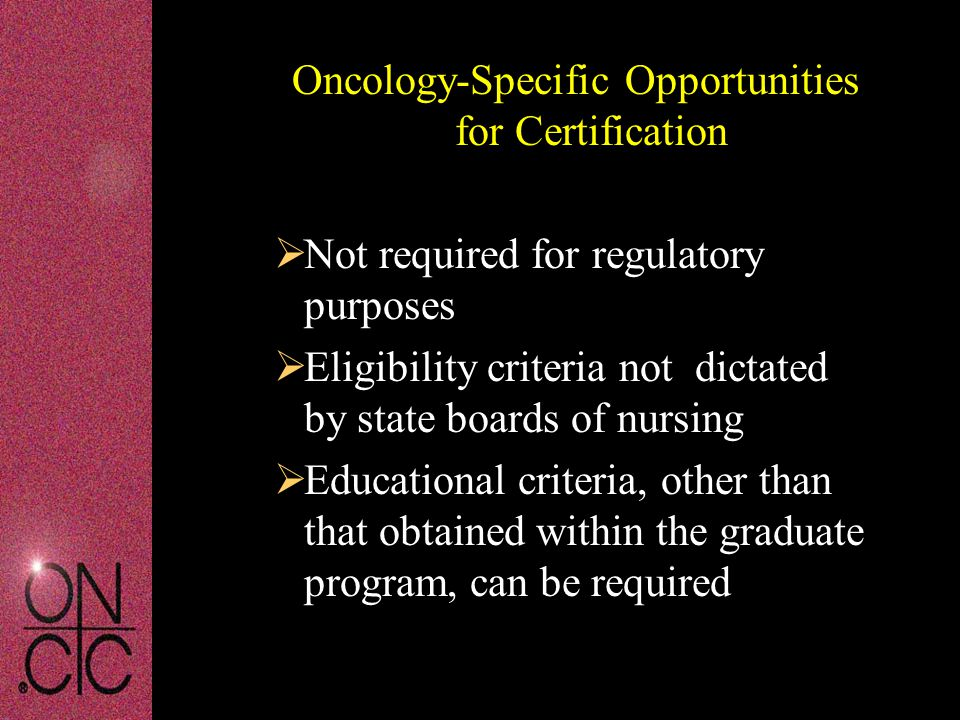 Oncology-Specific Opportunities for Certification  Not required for regulatory purposes  Eligibility criteria not dictated by state boards of nursing  Educational criteria, other than that obtained within the graduate program, can be required