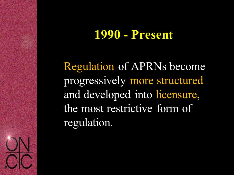 1990 - Present Regulation of APRNs become progressively more structured and developed into licensure, the most restrictive form of regulation.