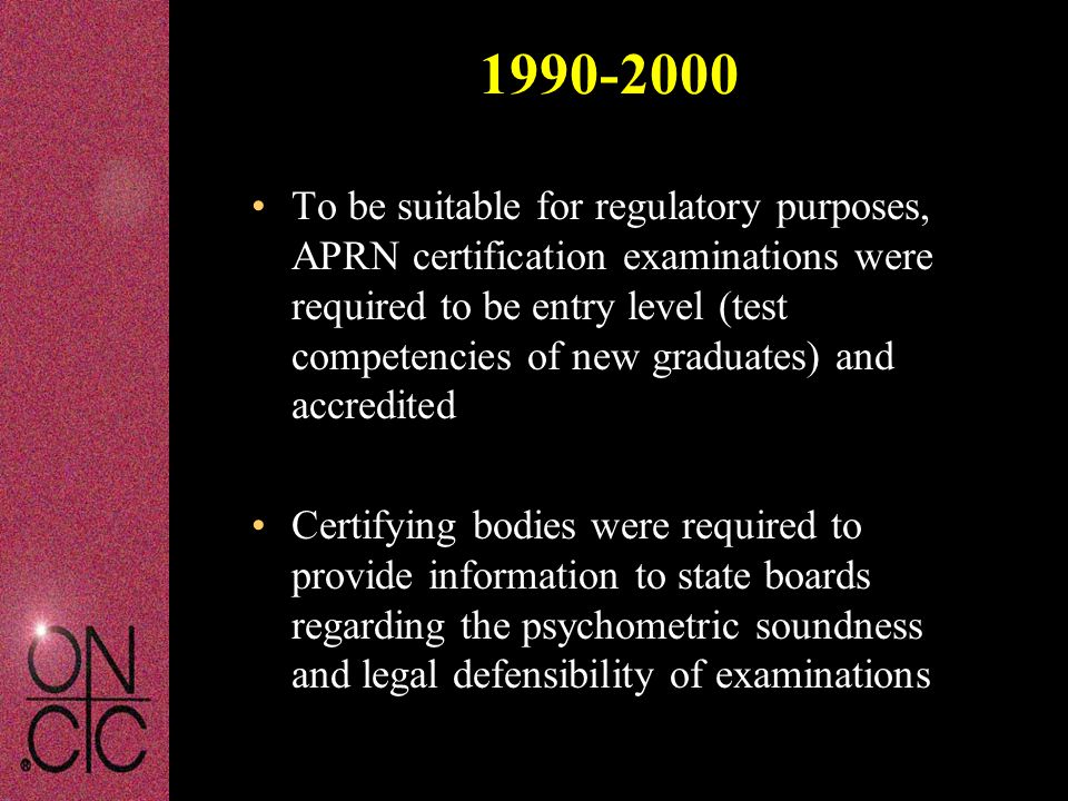 1990-2000 To be suitable for regulatory purposes, APRN certification examinations were required to be entry level (test competencies of new graduates) and accredited Certifying bodies were required to provide information to state boards regarding the psychometric soundness and legal defensibility of examinations