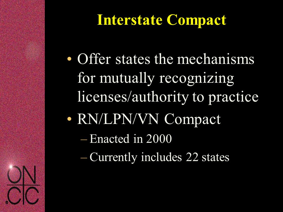 Interstate Compact Offer states the mechanisms for mutually recognizing licenses/authority to practice RN/LPN/VN Compact –Enacted in 2000 –Currently i