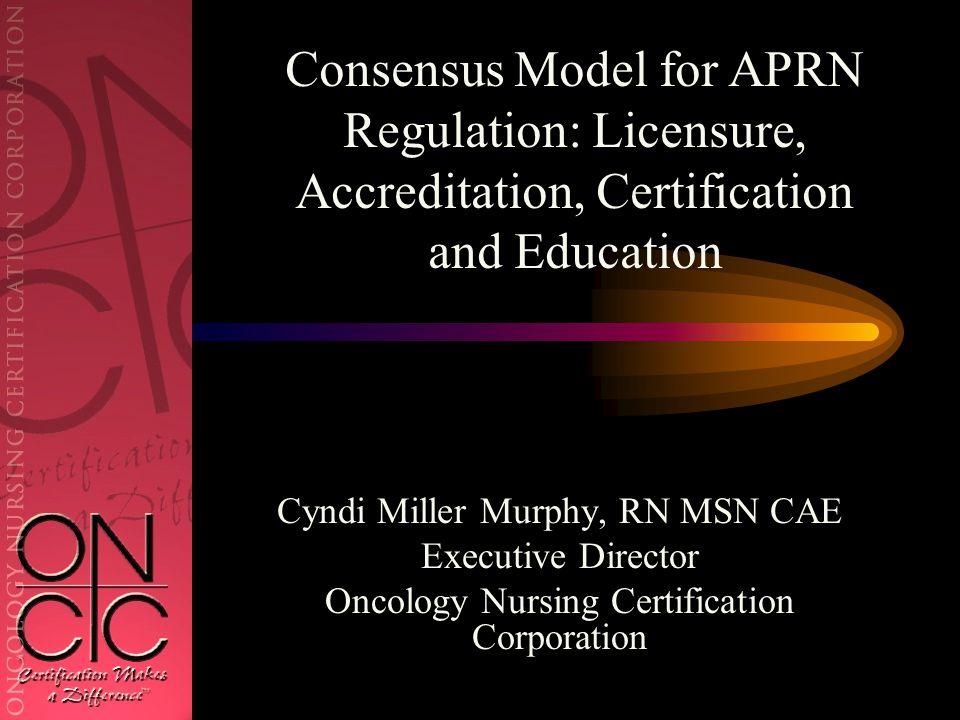 Cyndi Miller Murphy, RN MSN CAE Executive Director Oncology Nursing Certification Corporation Consensus Model for APRN Regulation: Licensure, Accreditation, Certification and Education