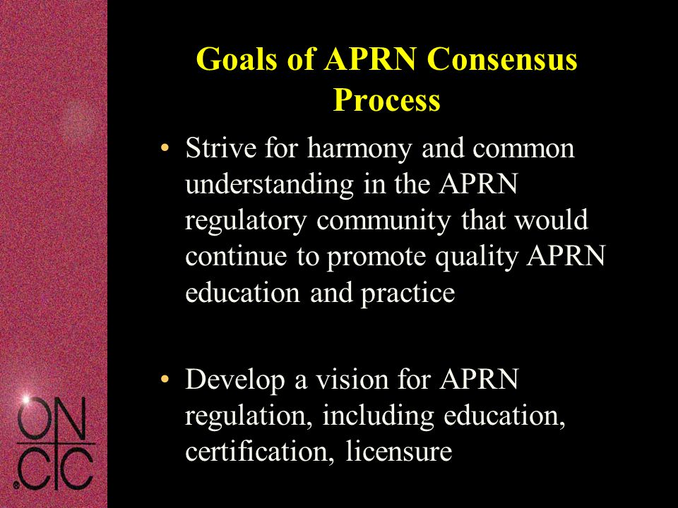 Strive for harmony and common understanding in the APRN regulatory community that would continue to promote quality APRN education and practice Develop a vision for APRN regulation, including education, certification, licensure Goals of APRN Consensus Process