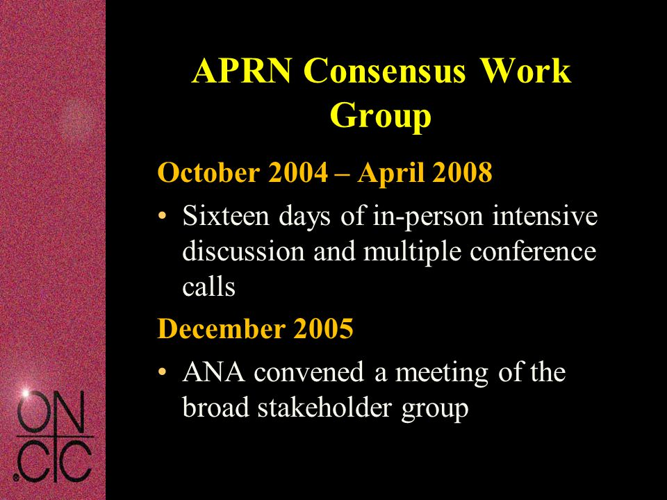 October 2004 – April 2008 Sixteen days of in-person intensive discussion and multiple conference calls December 2005 ANA convened a meeting of the broad stakeholder group APRN Consensus Work Group