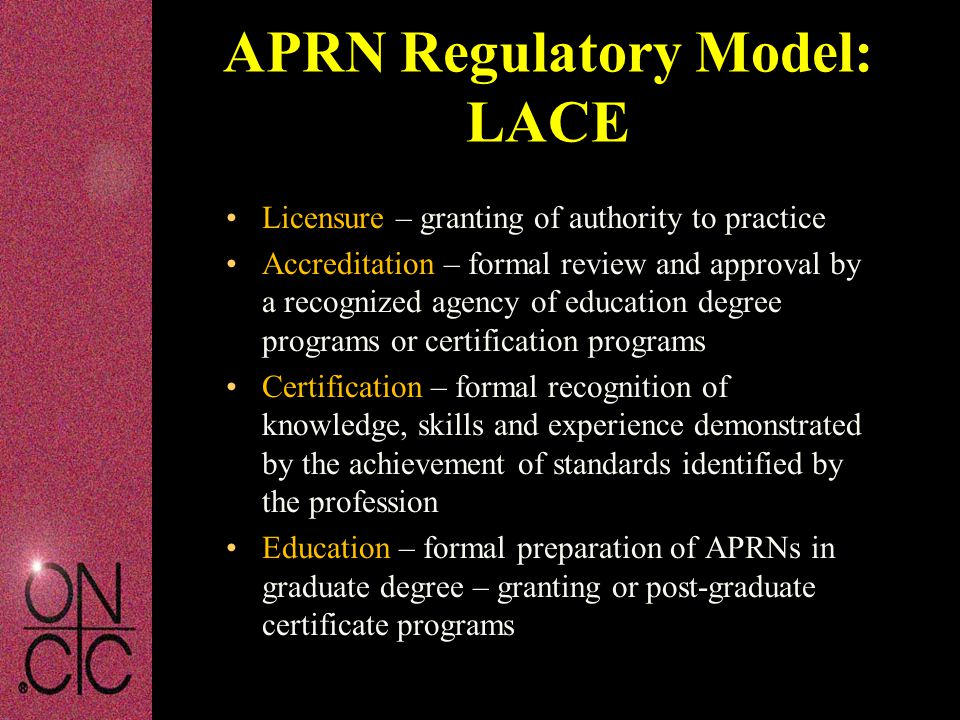 Licensure – granting of authority to practice Accreditation – formal review and approval by a recognized agency of education degree programs or certification programs Certification – formal recognition of knowledge, skills and experience demonstrated by the achievement of standards identified by the profession Education – formal preparation of APRNs in graduate degree – granting or post-graduate certificate programs APRN Regulatory Model: LACE