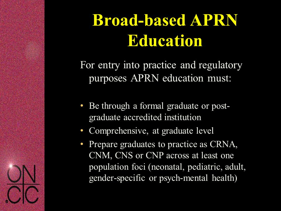 For entry into practice and regulatory purposes APRN education must: Be through a formal graduate or post- graduate accredited institution Comprehensi
