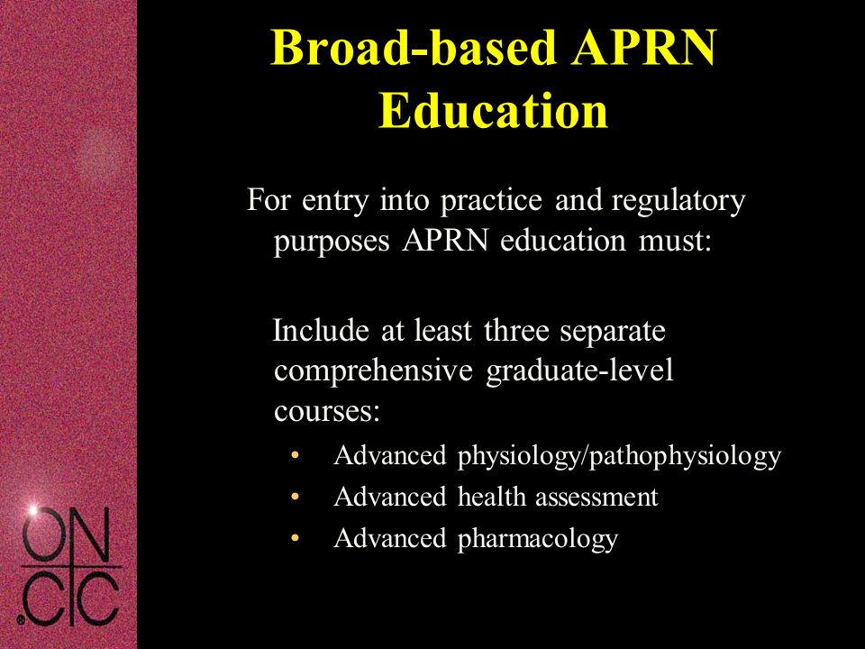 For entry into practice and regulatory purposes APRN education must: Include at least three separate comprehensive graduate-level courses: Advanced physiology/pathophysiology Advanced health assessment Advanced pharmacology Broad-based APRN Education