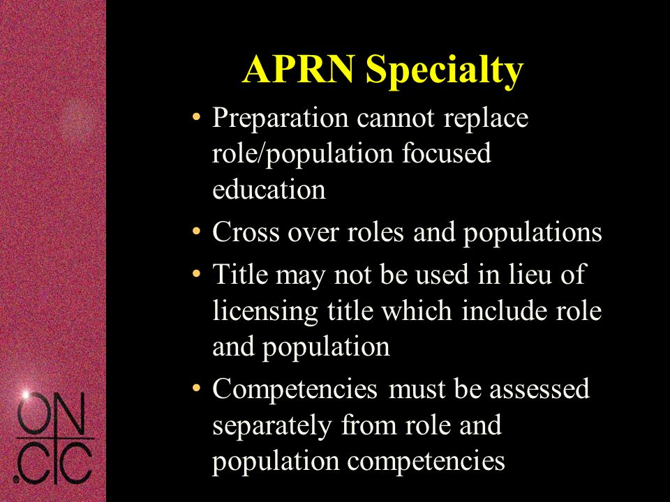 Preparation cannot replace role/population focused education Cross over roles and populations Title may not be used in lieu of licensing title which include role and population Competencies must be assessed separately from role and population competencies APRN Specialty