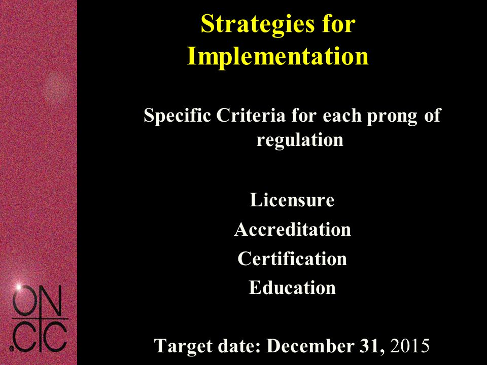 Specific Criteria for each prong of regulation Licensure Accreditation Certification Education Target date: December 31, 2015 Strategies for Implementation