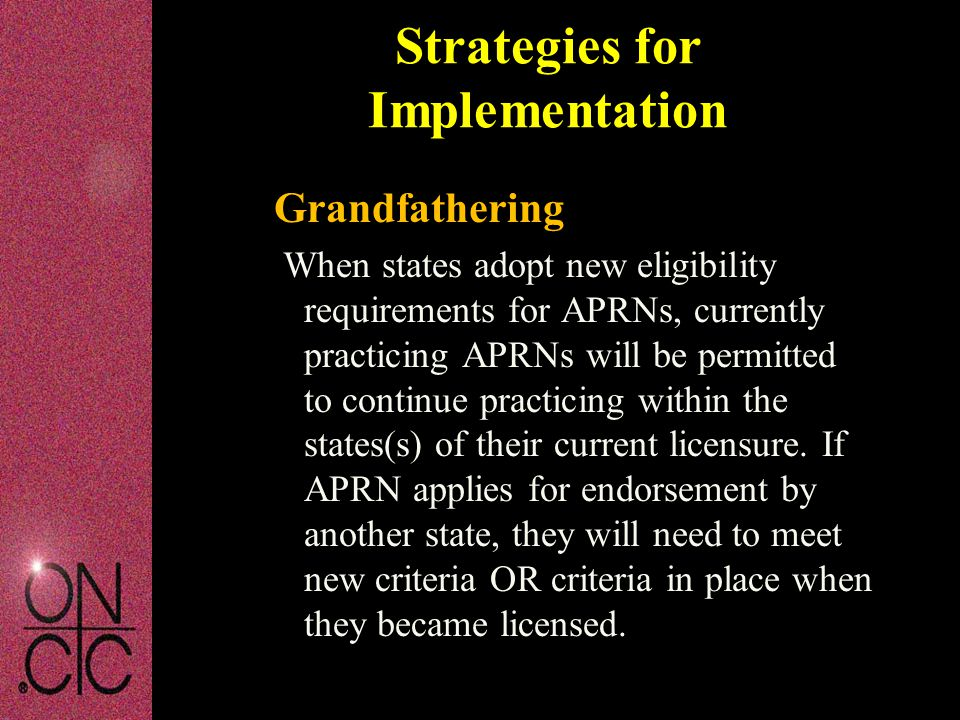 Grandfathering When states adopt new eligibility requirements for APRNs, currently practicing APRNs will be permitted to continue practicing within the states(s) of their current licensure.