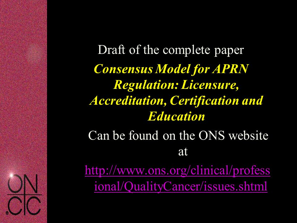 Draft of the complete paper Consensus Model for APRN Regulation: Licensure, Accreditation, Certification and Education Can be found on the ONS website at http://www.ons.org/clinical/profess ional/QualityCancer/issues.shtml