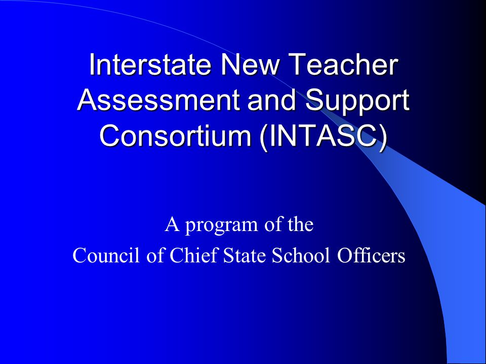 Interstate New Teacher Assessment and Support Consortium (INTASC) A program of the Council of Chief State School Officers