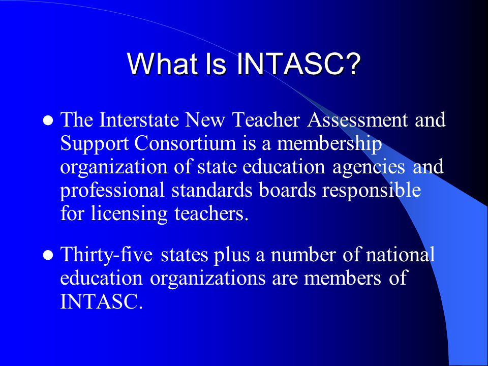 What Is INTASC? The Interstate New Teacher Assessment and Support Consortium is a membership organization of state education agencies and professional