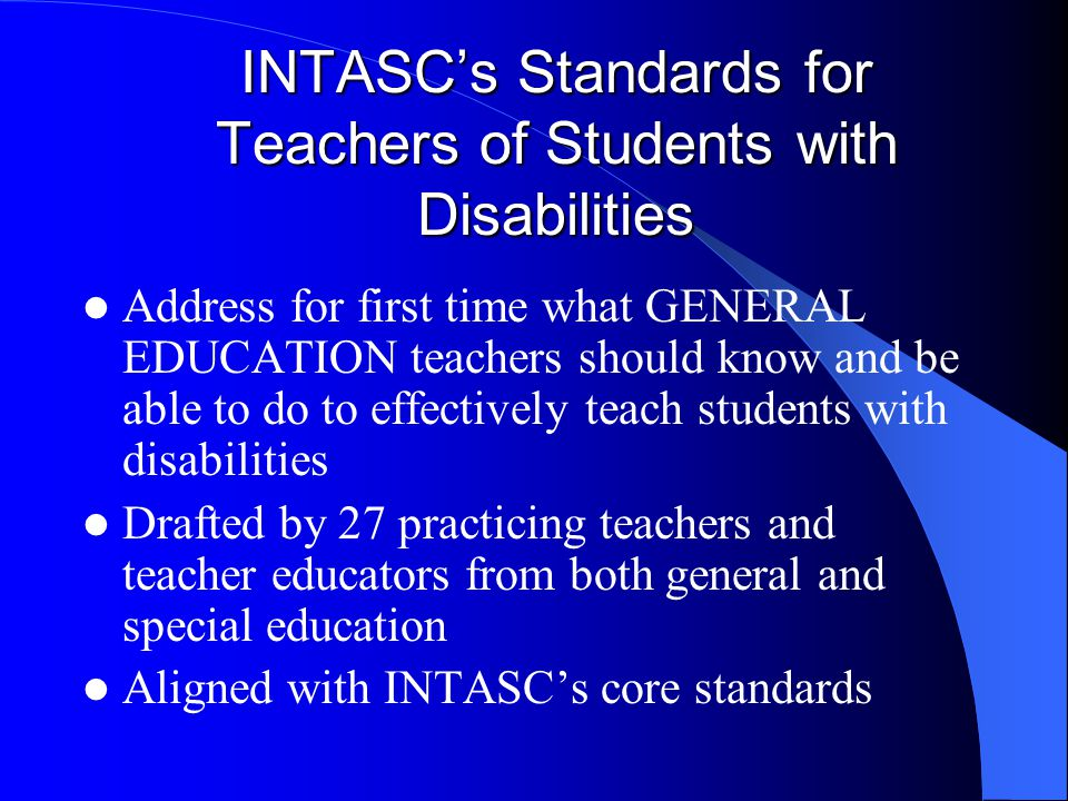 INTASC's Standards for Teachers of Students with Disabilities Address for first time what GENERAL EDUCATION teachers should know and be able to do to