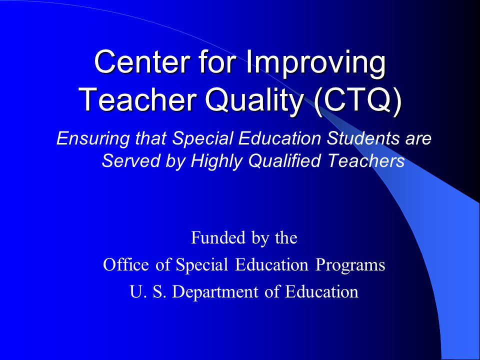 Center for Improving Teacher Quality (CTQ) Ensuring that Special Education Students are Served by Highly Qualified Teachers Funded by the Office of Sp