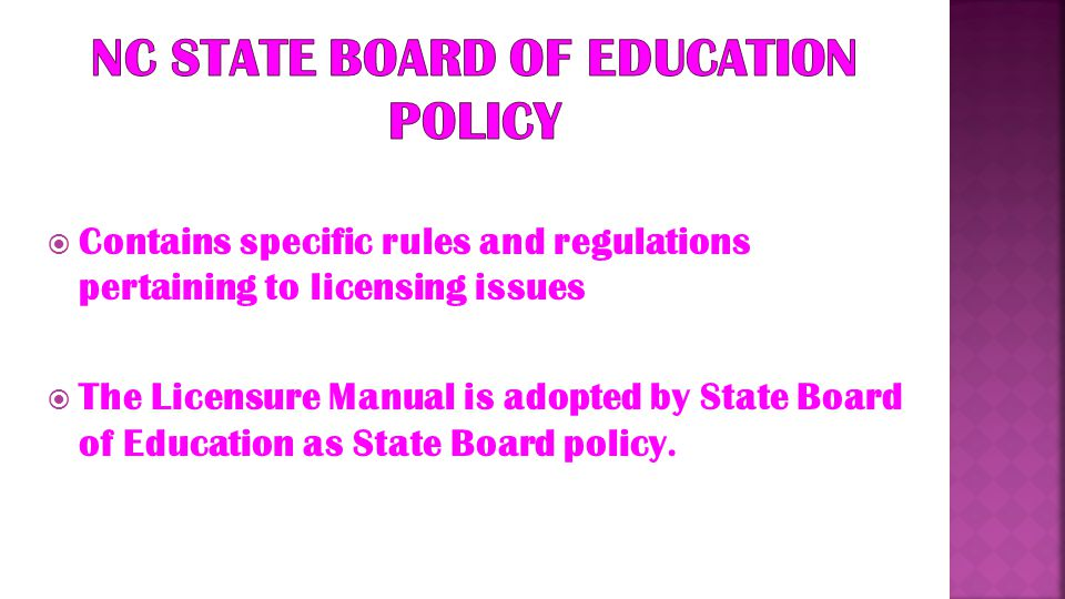  General Statute…GS 115C & 296 -- Requires public school teachers to hold or be qualified to hold a certificate in accordance with SBE policy, and -- Grants absolute authority to the SBE to promulgate licensure requirements for professional educators  Administrative Code -- Section…003 of the North Carolina Administrative Code also outlines many specific rules/procedures for licensing of public school employees