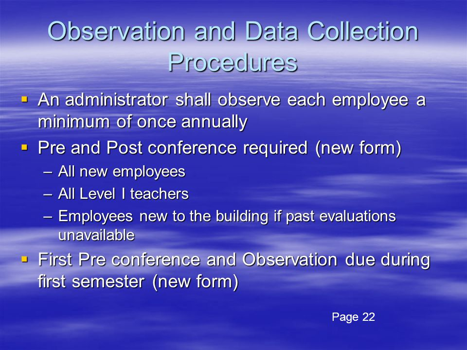 Observation and Data Collection Procedures  An administrator shall observe each employee a minimum of once annually  Pre and Post conference required (new form) –All new employees –All Level I teachers –Employees new to the building if past evaluations unavailable  First Pre conference and Observation due during first semester (new form) Page 22