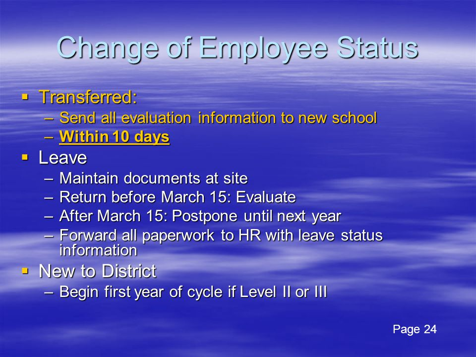 Change of Employee Status  Transferred: –Send all evaluation information to new school –Within 10 days  Leave –Maintain documents at site –Return before March 15: Evaluate –After March 15: Postpone until next year –Forward all paperwork to HR with leave status information  New to District –Begin first year of cycle if Level II or III Page 24