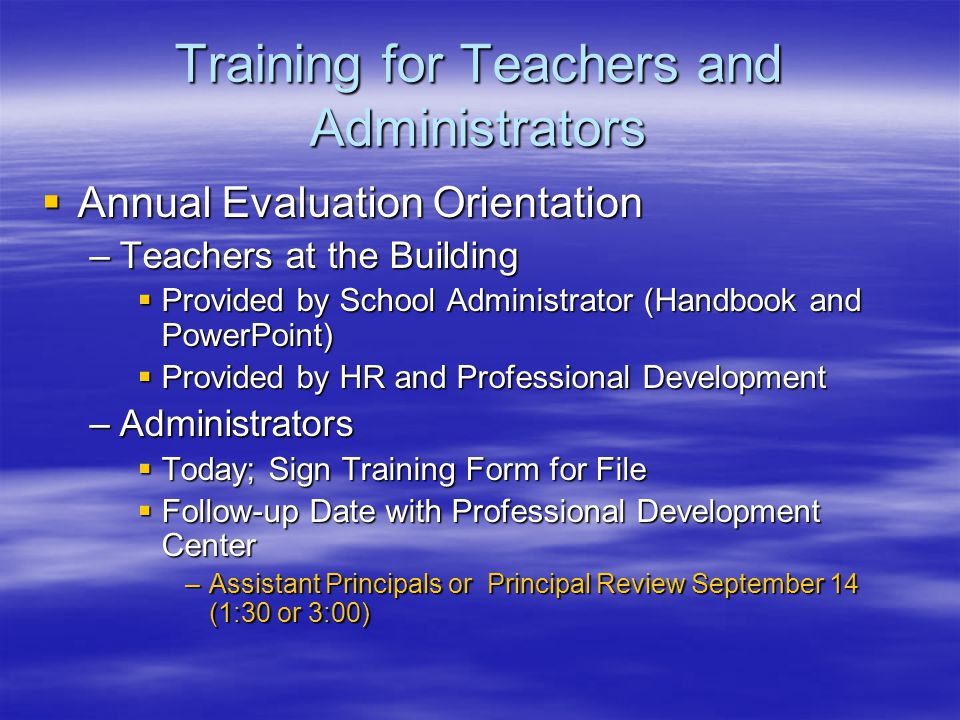 Training for Teachers and Administrators  Annual Evaluation Orientation –Teachers at the Building  Provided by School Administrator (Handbook and PowerPoint)  Provided by HR and Professional Development –Administrators  Today; Sign Training Form for File  Follow-up Date with Professional Development Center –Assistant Principals or Principal Review September 14 (1:30 or 3:00)