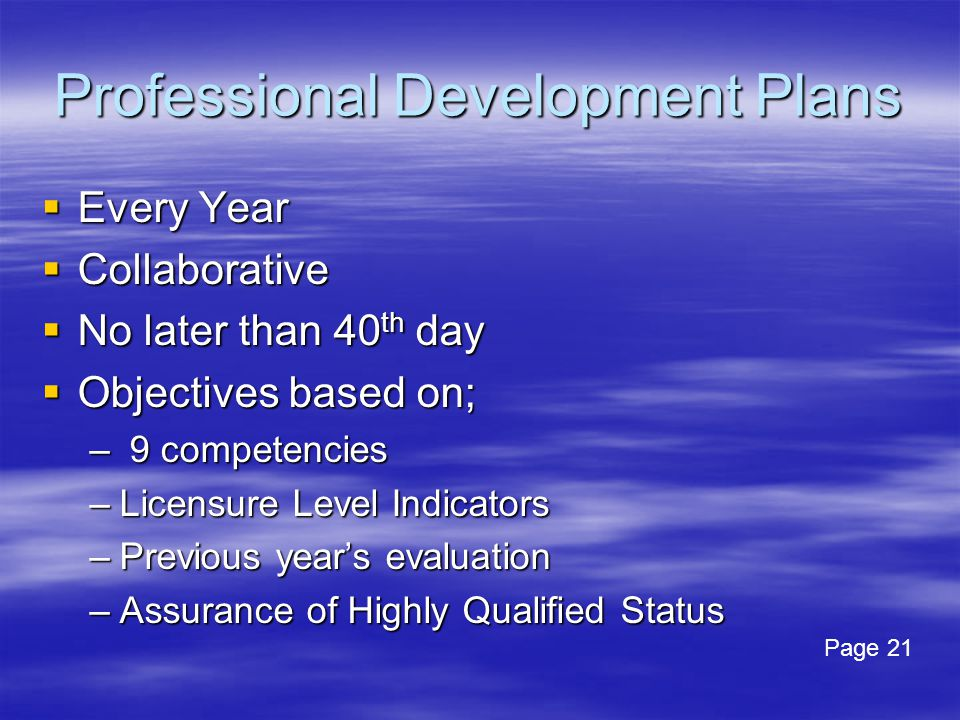 Professional Development Plans  Every Year  Collaborative  No later than 40 th day  Objectives based on; – 9 competencies –Licensure Level Indicators –Previous year's evaluation –Assurance of Highly Qualified Status Page 21