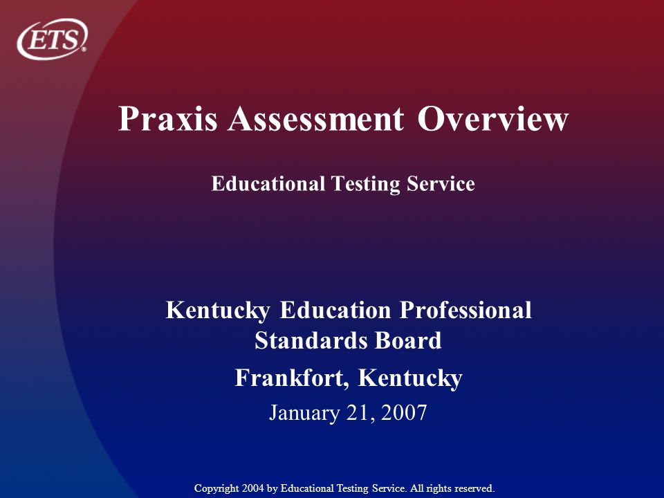 Praxis Assessment Overview Educational Testing Service Kentucky Education Professional Standards Board Frankfort, Kentucky January 21, 2007 Copyright 2004 by Educational Testing Service.