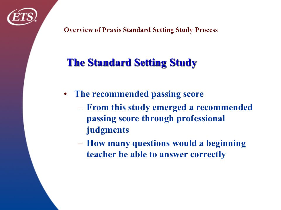 The Standard Setting Study Overview of Praxis Standard Setting Study Process The Standard Setting Study The recommended passing score –From this study emerged a recommended passing score through professional judgments –How many questions would a beginning teacher be able to answer correctly