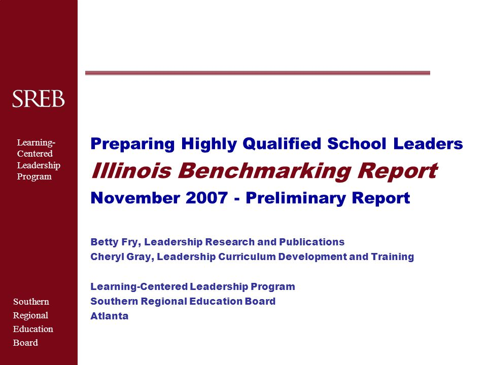 Southern Regional Education Board Learning- Centered Leadership Program Benchmarking Progress  Where Illinois now stands in achieving a cohesive, learning-centered school leadership system  How Illinois compares to pacesetter states in the sixteen-state SREB region  Recommendations for further action