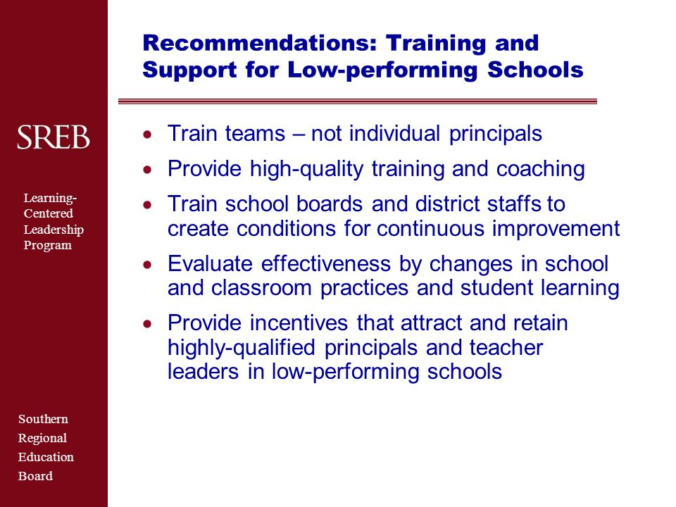 Southern Regional Education Board Learning- Centered Leadership Program Recommendations: Training and Support for Low-performing Schools  Train teams – not individual principals  Provide high-quality training and coaching  Train school boards and district staffs to create conditions for continuous improvement  Evaluate effectiveness by changes in school and classroom practices and student learning  Provide incentives that attract and retain highly-qualified principals and teacher leaders in low-performing schools