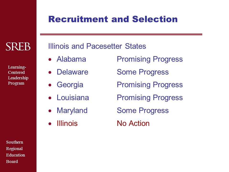 Southern Regional Education Board Learning- Centered Leadership Program Recruitment and Selection Illinois and Pacesetter States  AlabamaPromising Progress  DelawareSome Progress  GeorgiaPromising Progress  LouisianaPromising Progress  MarylandSome Progress  IllinoisNo Action