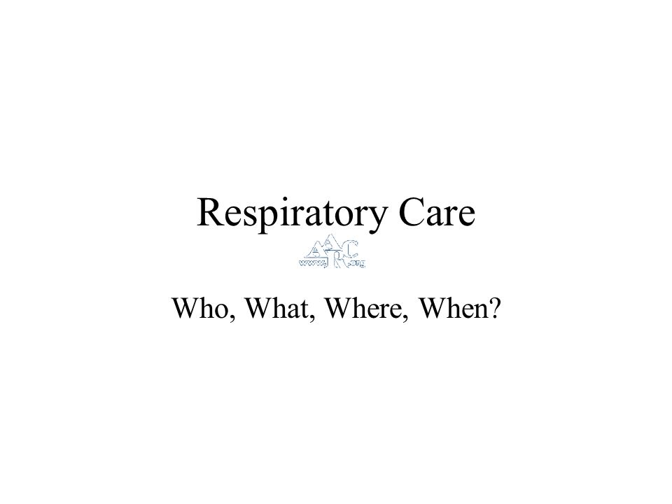 Respiratory Care Who, What, Where, When?