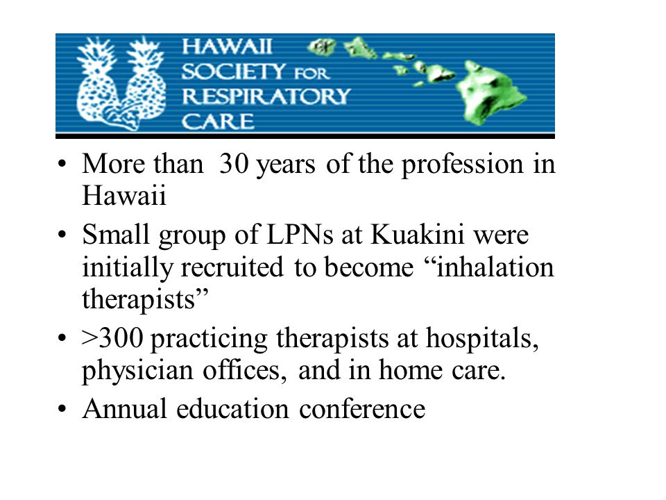 More than 30 years of the profession in Hawaii Small group of LPNs at Kuakini were initially recruited to become inhalation therapists >300 practicing therapists at hospitals, physician offices, and in home care.