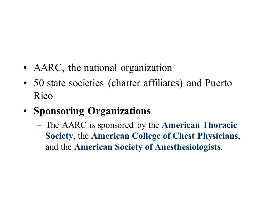 AARC, the national organization 50 state societies (charter affiliates) and Puerto Rico Sponsoring Organizations –The AARC is sponsored by the American Thoracic Society, the American College of Chest Physicians, and the American Society of Anesthesiologists.
