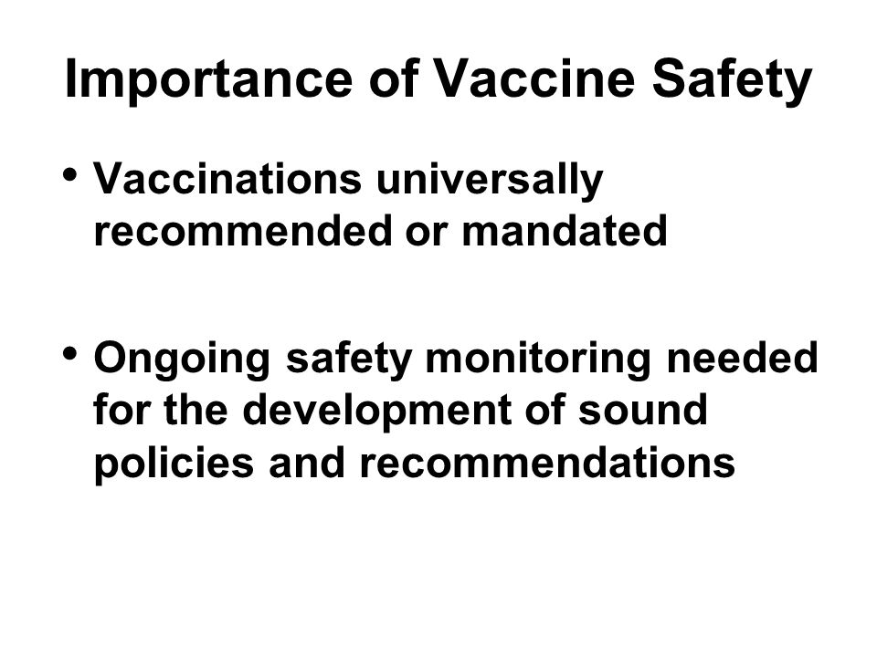 Importance of Vaccine Safety Vaccinations universally recommended or mandated Ongoing safety monitoring needed for the development of sound policies and recommendations